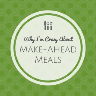 Why I'm Crazy About Make-Ahead Meals