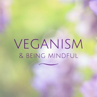 Veganism & Being Mindful