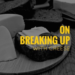 On Breaking Up With Cheese